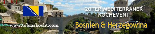 20ter mediterraner Kochevent - BOSNIEN UND HERZEGOWINA- tobias kocht! - 10.05.2011-10.06.2011