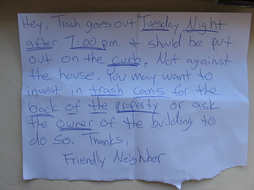 Hey, Trash goes out Tuesday Night after 7:00 p.m. + should be put out on the curb, not against the house. You may want to invest in trash cans for the back of the property or ask the owner of the building to do so. Thanks, Friendly Neighbor