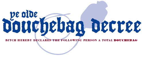"""ye olde douchebag decree"" in royal blue letters over a baby blue drawing of a douchebag. Underneath, in small red letters, is type reading ""BITCH HEREBY DECLARES THE FOLLOWING PERSON A TOTAL DOUCHEBAG."""