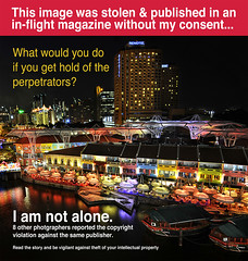 Copyright Infringement Violation by Ink Global, an international publisher. How shameful... Read the full investigation report by Pat Brunet (williamcho) Tags: copyright singapore 4 jetstar shame protection infringement copyrightinfringement clarkequay singaporeriver intellectualproperty d300 stolenimages inflightmagazine copyrightissues imagetheft inkpublishing nikonflickraward imagestolen williamcho intellectualpropertyinfringement inkglobal howtocomplainoncopyright copyrightonimages singaporecopyrightinfringement copyrightcrime jetstarinflightmagazine myimagegotstolen
