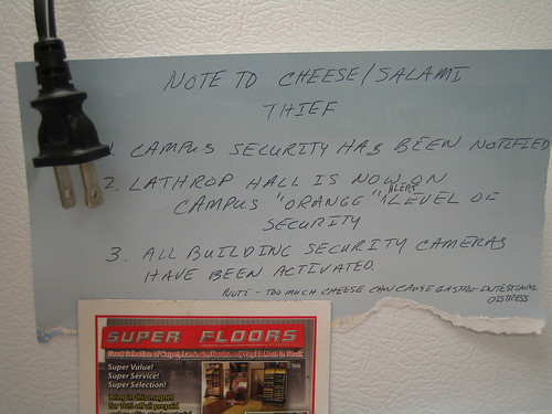 Note to Cheese/Salami Thief: 1. Campus Security has been notified 2. Lathrop Hall is now on campus 'Orange' alert level of security 3. All building security cameras have been activated. Note: Too much cheese can cause gastro-intestinal distress
