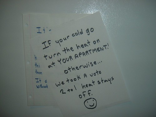 If your [sic] cold turn the heat on at YOUR APARTMENT! Otherwise...we took a vote 2 to 1 heat stays off. :)