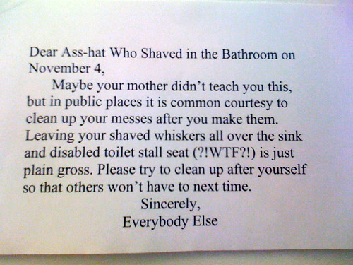 Dear asshat who shave in the bathroom on November 4, Maybe your mother didn't teach you this, but in public places it is common courtesy to clean up your messes after you make them. Leaving your shaved whiskers all over the sink and disabled toilet stall seat (?!WTF?!) is just plain gross. Please try to clean up after yourself so that others won't have to next time. Sincerely, Everybody Else