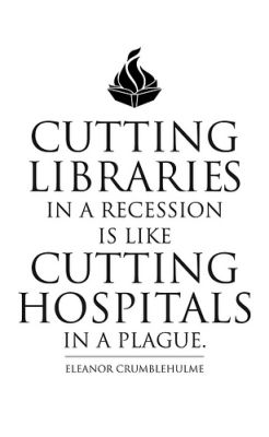 Image reads 'Cutting Libraries in a recession is like cutting hospitals in a plague. -Eleanor Crumblehulme'