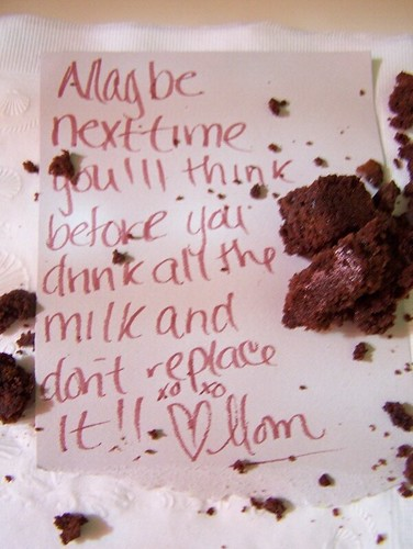 Maybe next time you'll think before you drink all the milk and don't replace it!! xoxo ? Mom