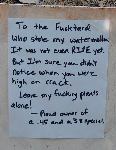 To the Fucktard who stole my watermellon [sic]: It was not even RIPE yet. But I'm sure you didn't notice when you were high on crack. Leave my fucking plants alone! —Proud owner of a .45 and a 38 special