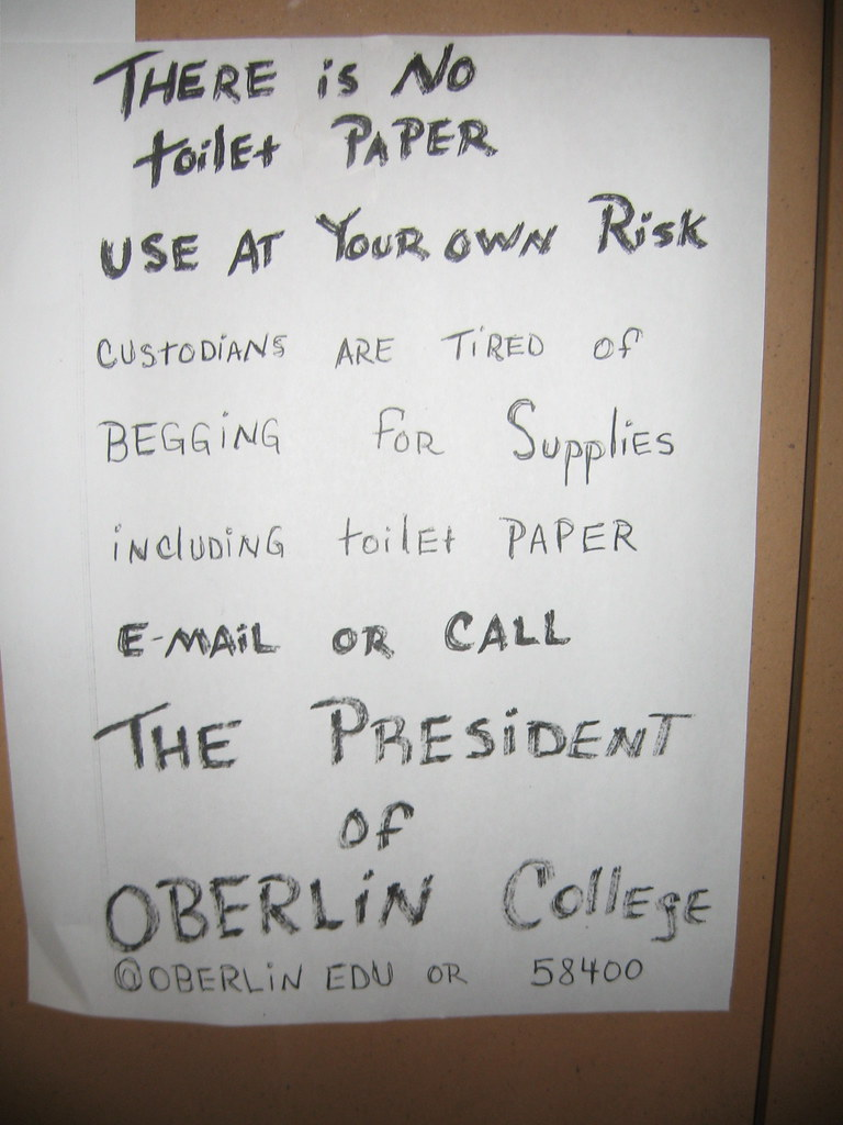 THERE IS NO TOILET PAPER USE AT YOUR OWN RISK. CUSTODIANS ARE TIRED OF BEGGING FOR SUPPLIES INCLUDING TOILET PAPER. E-MAIL OR CALL THE PRESIDENT OF OBERLIN COLLEGE @OBERLIN.EDU OR 58400
