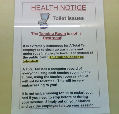 Health Notice Toilet Issues The Tanning Room is not a Restroom!  It is extremely dangerous for A Total Tan employees to clean up trash cans and under rugs that people have used instead of the public toilet. This will no longer be tolerated!  A Total Tan has a computer record of everyone using each tanning room. In the future, using the tanning room as a toilet will not be tolerated. This will be very embarrassing to you!  It is not embarrassing for us to restart your bed if you need to stop before or during your session. Simply put on your clothes and ask the employee to stop your session.
