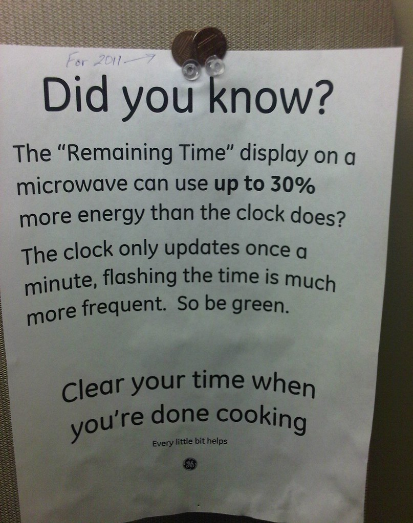 "Did you know?  The ""Remaining Time"" display on a microwave can use up to 30% more energy than the clock does?  The clock only updates once a minute, flashing the time is much more frequent. So be green. Clear your time when you're done cooking. Every little bit helps."
