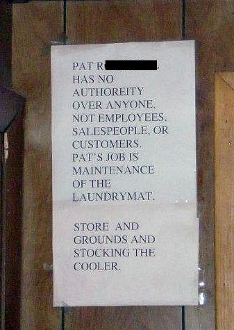 Pat [redacted] has no authoreity [sic] over anyone, not employees, salespeople, or customers. Pat's job is maintenance of the laundrymat [sic]. Store and grounds and stocking the cooler.