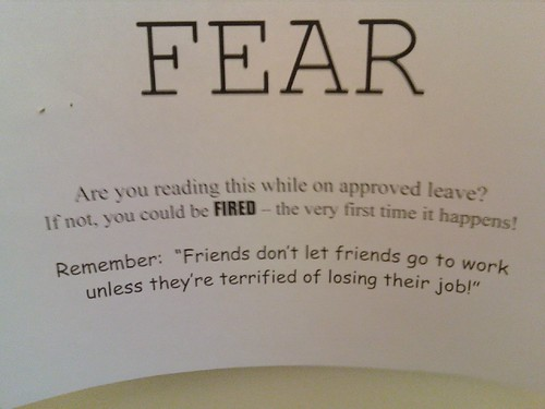 "FEAR: Are you reading this while on approved leave? If not, you could be FIRED - the very first time it happens! Remember: ""Friends don't let friends go to work unless they're terrified of losing their job!"""