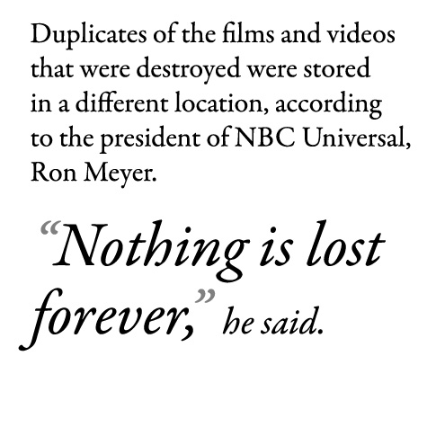 "Duplicates of the films and videos that were destroyed were stored in a different location, according to the president of NBC Universal, Ron Meyer. ""Nothing is lost forever,"" he said."