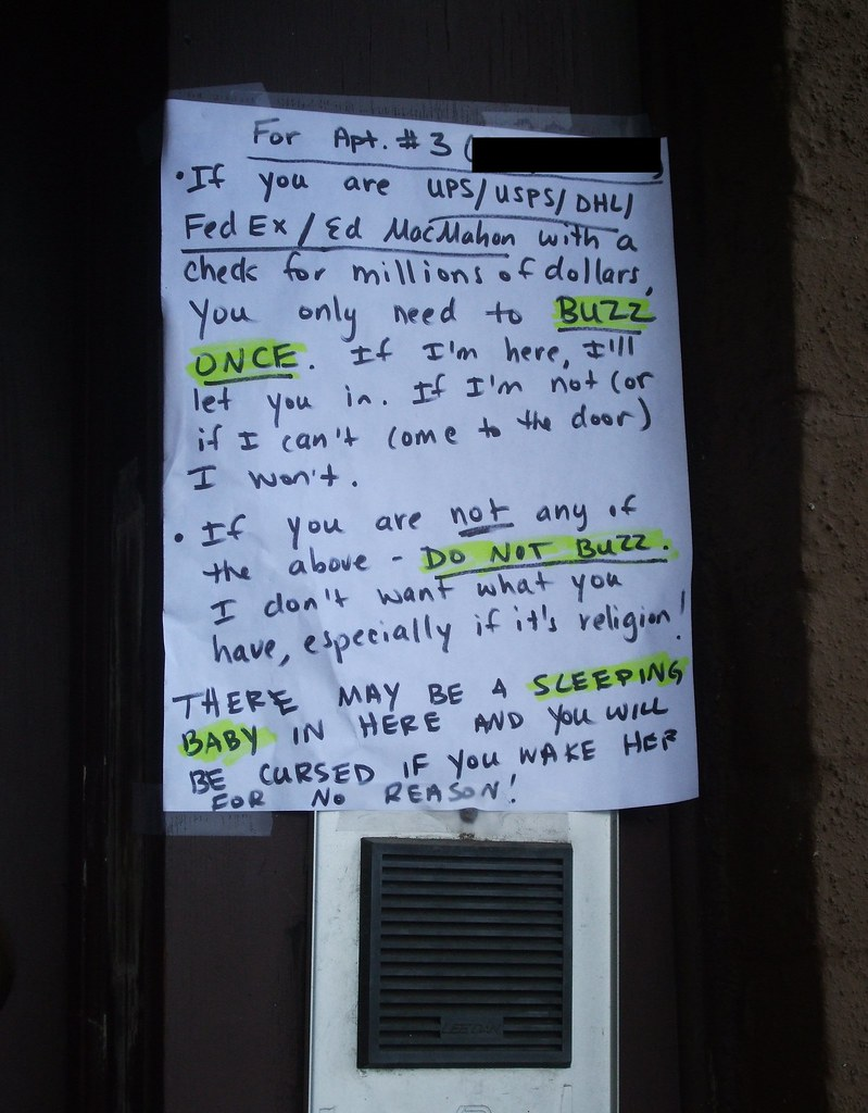 For Apt #3: If you are UPS/USPS/DHL/FedEx/Ed MacMahon with a check for millions of dollars, you only need to BUZZ ONCE. If I'm here, I'll let you in. If I'm not (or I can't come to the door) I won't. If you are NOT any of the above - DO NOT BUZZ. I don't want what you have, especially if it's religion! There may be a SLEEPING BABY in here and you will be cursed if you wake her for no reason!