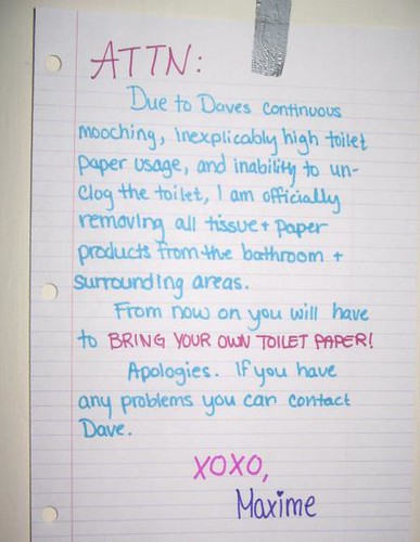 ATTN: Due to Dave's continuous mooching, inexplicably high toilet paper usage, and inability to unclog the toilet, I am officially removing all tissue + paper products from the bathroom + surrounding areas. From now own you will have to BRING YOUR OWN TOILET PAPER.  Apologies. If you have any problems you can contact Dave. xoxo, Maxime
