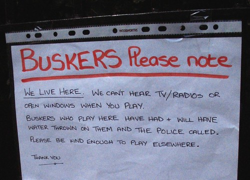 BUSKERS Please note: WE LIVE HERE. We can't hear TV/radios or open windows when you play. Buskers who play here have had + and will have water thrown on them and the police called. Please be kind enough to play elsewhere. Thank you