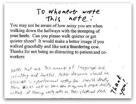 You may not be aware of how noisy you are when walking down the hallways with the stomping of your heels. Can you please walk quieter or get quieter shoes? It would make a better image if you walked gracefully and like not a thundering cow. Thanks for not being so distracting to patients and co-workers.   [Response] To Whomever wrote this note: Notes that use this manner of language are insulting and hurtful. Better decorum should be observed in a professional setting. You should ideally learn this, as well as learn how to approach people directly instead of leaving nasty notes on their cluttered desk. Thank you!