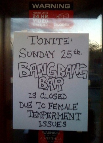 TONITE: SUNDAY 25th BANGBANG BAR IS CLOSED DUE TO FEMALE TEMPERMENT [sic] ISSUES