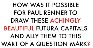 How was it possible for paul renner to draw these achingly beautiful futura capitals and ally them to this wart of a question mark?
