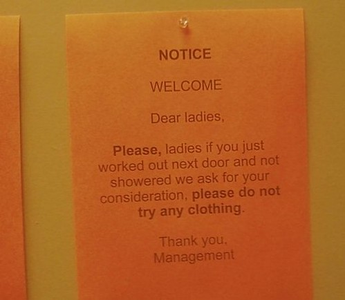 NOTICE WELCOME  Dear ladies,  Please, ladies if you just worked out next door and not showered we ask for your consideration, please do not try any clothing.   Thank you, Management