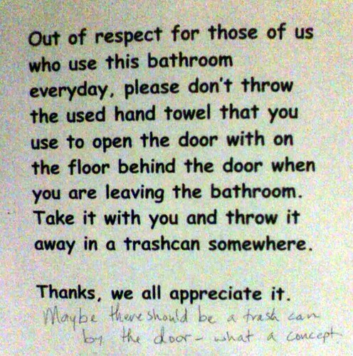 Out of respect for those of us who use this bathroom everyday, please don't throw the used hand towel that you use to open the door with on the floor behind the door when you are leaving the bathroom. Take it with you and throw it away in a trashcan somewhere. Thanks, we all appreciate it. (Maybe there should be a trash can by the door - what a concept.)
