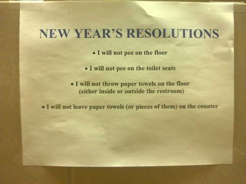 NEW YEAR'S RESOLUTIONS:  *I will not pee on the floor *I will not pee on the toilet seats *I will not throw paper towels on the floor (either inside or outside the restroom) *I will not leave paper towels (or pieces of them) on the counter