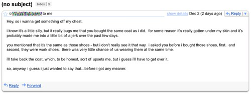 Hey, so i wanna get something off my chest. I know it's a little silly, but it really bugs me that you bought the same coat as I did. for some reason it's really gotten under my skin and it's probably made me a bit of a jerk over the past few days. you mentioned that it's the same as those shoes - but i don't really see it that way. i asked you before i bought those shoes. first. and second, they were work shoes. there was very little chance of us wearing them at the same time. i'll take back the coat, which, to be honest, sort of upsets me, but i guess i'll have to get over it. so, anyway, i guess i just wanted to say that...before i got any meaner.