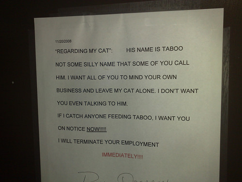"""Regarding my cat"": His name is Taboo not some silly name that some of you call him. I want all of you to mind your own business and leave my cat alone. I don't want you even talking to him. If I catch anyone feeding Taboo, I want you on notice NOW!!!!!!! I will terminate your employment. IMMEDIATELY!!!!!!!"