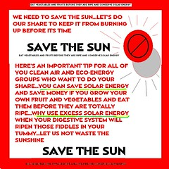 CONSERVE SOLAR ENERGY: SAVE THE SUN (roberthuffstutter) Tags: sun hot students ecology vegetables labor albert conservation sunburned odd gore government tax teachers gasoline coal demonstrations subversive causes rednecks chatter socialism solarpanels ripe urgent daylightsavingstime intestines solarpowered cleanair greenthumb solarenergy greenplanet educators civildisobediance burningup consultants upsetstomach uglyhead governmentagencies solarcars suntans savetheearth eatingfruit burntthumb saveenergy counterproductivity termpapers whitemales janeanegarafalo capandtrade hotashotgets presidentoftheuniverse solarhomes savethesun hotissues heppaclean savethesol conservationofsolarpower savingsunlight nutritiousfruits stoptanning solarthumbprints sunmayburnup conservesolarpower gardeningafterdark datedinformation solarcoops jeaneanegarafalo thegorelightbulb solarconservatives algoremillionaire raremediumandwelldone hottestposterinusa hottestimageanywhere aaahottestart
