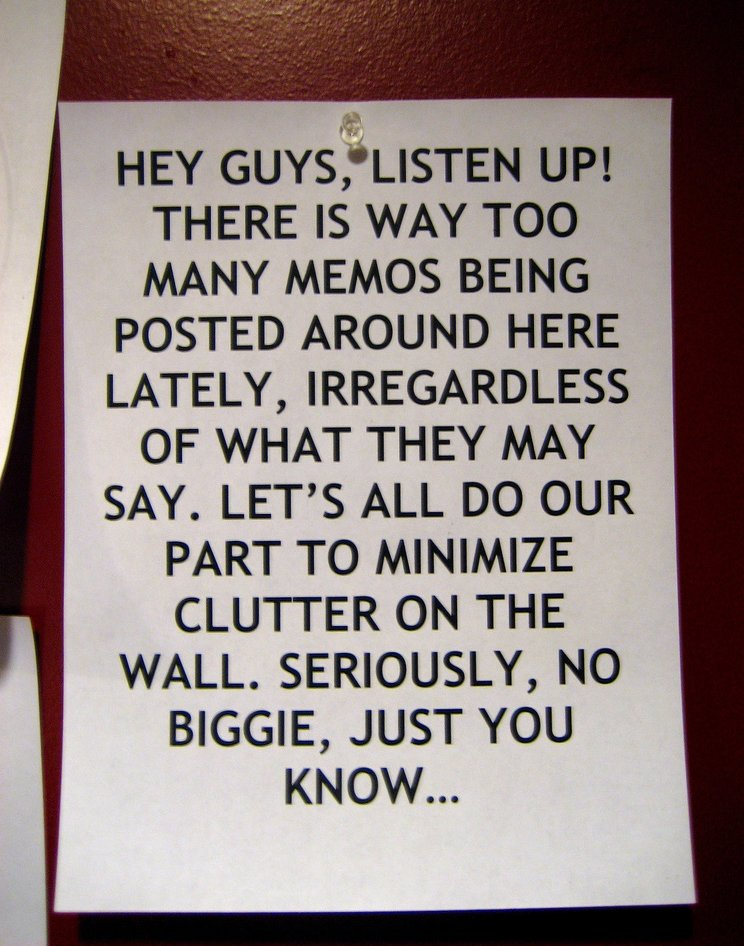 Hey guys, listen up! There is [sic] way too many memos being posted around here lately, irregardless of what they may say. Let's all do our part to minimize clutter on the wall. Seriously, no biggie, just you know...