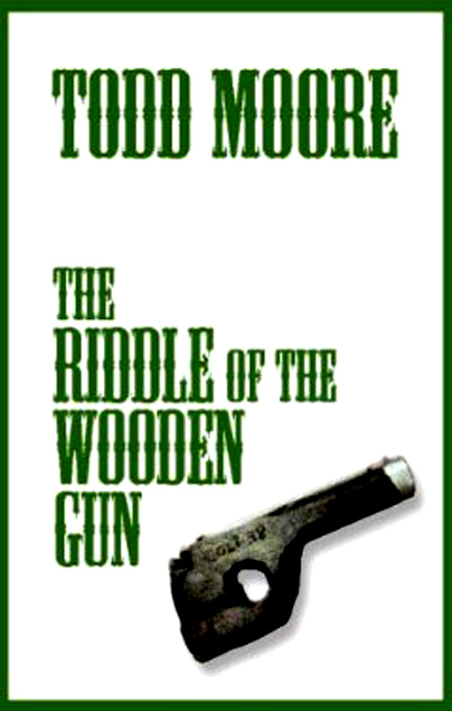 The Riddle of the Wooden Gun  by Todd Moore