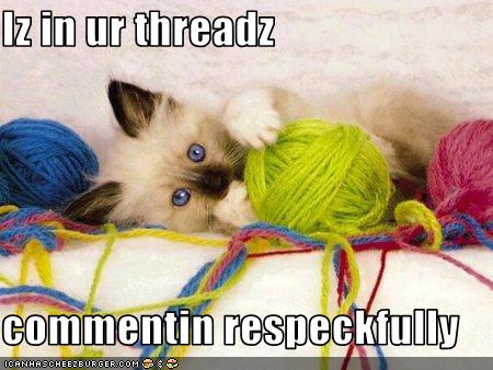 a lolcat picture of a small kitten amidst three colorful balls of yarn. In lolspeak it says Iz in your threadz, commenting respectuflly.