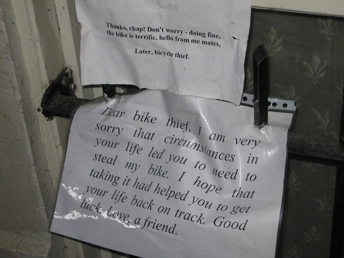 Dear bike thief, I am very sorry that circumstances in your life led you to need to steal my bike. I hope that taking it had helped you to get your life back on track. Good luck. Love, a friend [response] Thanks, chap! Don't worry - doing fine, the bike is terrific, hello from me mates. Later, bicycle thief