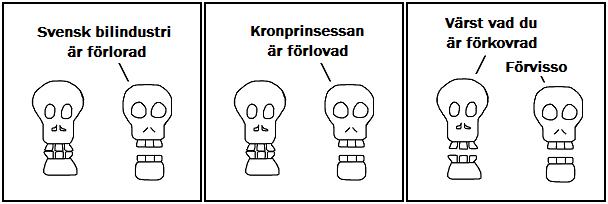 Svensk bilindustri är förlorad; Kronprinsessan är förlovad; Värst vad du är förkovrad; Förvisso