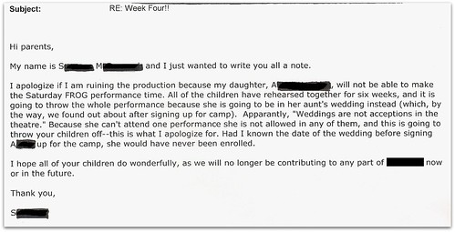 I apologize if I am ruining the performance because my daughter, [redacted], will not be able to make the Saturday FROG performance time. All of the children have rehearsed together for six weeks, and it is going to throw the whole performance because she is going to be in her aunt's wedding instead (which, by the way, we found out about after signing up for camp). Apparantly [sic],