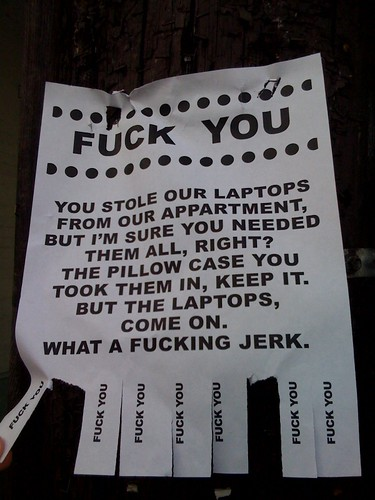 FUCK YOU You stole our laptops from our appartment [sic], but I'm sure you needed them all, right? The pillow case you took them in, keep it. But the laptops, come on. What a fucking jerk.