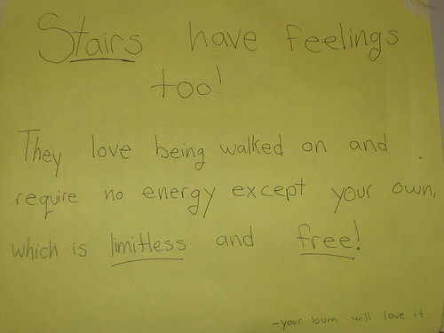 Stairs have feelings too! They love being walked on and require no energy except your own which is LIMITLESS and FREE!  --your bum will love it