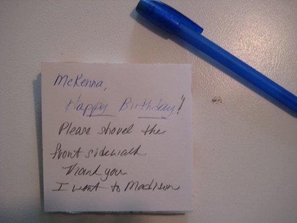 McKenna, Happy birthday! Please shovel the front sidewalk. Thank you. I went to Madison