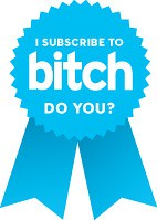 I subscribe to Bitch. Do you?