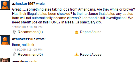 azhusker1967 wrote:<br />Great ......something else taking jobs from Americans. Are they white or brown? Has their illegal status been checked? Is their a clause that states any babies born will not automatically become citizens? I demand a full investigation!! We need sheriff Joe on this!! ONLY in Mesa....a sanctuary city.<br />1/13/2009 1:18:48 PM<br /> <br />azhusker1967 wrote:<br />there, not their....<br />1/13/2009 1:21:09 PM