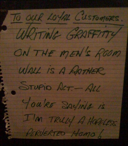 Writing Graffitty [sic] on the Men's Room wall is a rather stupid act. — All you're saying is I'm truly a hopeless perverted homo!