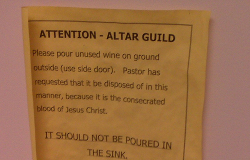 ATTENTION - ALTAR GUILD  Please pour unused wine on ground outside (use side door). Pastor has requested that it be disposed of in this manner, because it is the consecrated blood of Jesus Christ. IT SHOULD NOT BE POURED IN THE SINK.