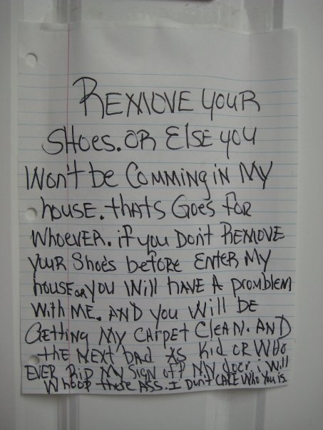 Remove your shoes. Or else you won't be cumming in my house. thats goes for whoever. if you don't remove your shoe's before enter my house or you ill have a promblem with me. and you will be getting my carpet clean. and the next bad as kid or whoever rip my sign off my door i will whoop there ass. I don't care who you is.