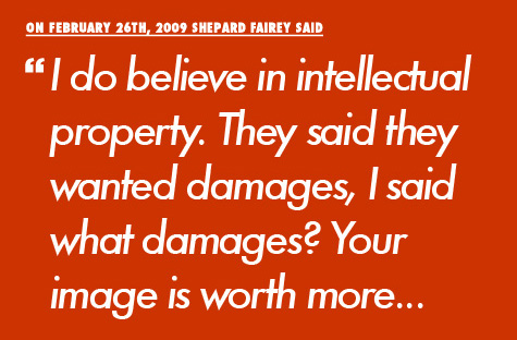 Shepard Fairey said I do believe in intellectual property. They said they wanted damages, I said what damages? Your image is worth more...