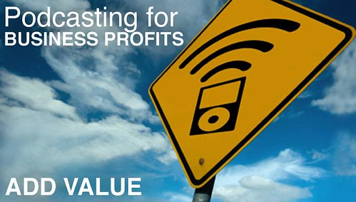 Podcasting For Business Profits: Add Value