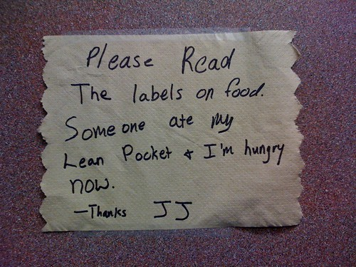 Please read the labels on food. Someone ate my lean pocket & I'm hungry now. -Thanks JJ