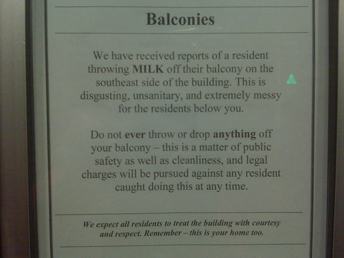 We have received reports of a resident throwing MILK off their balcony on the southeast side of the building. This is disgusting, unsanitary, and extremely messy for the residents below you. Do not ever throw or drop anything off your balcony – this is a matter of public safety as well as cleanliness, and legal charges will be pursued against any resident caught doing this at any time. We expect all residents to treat this building with courtesy and respect. Remember – this is your home too.