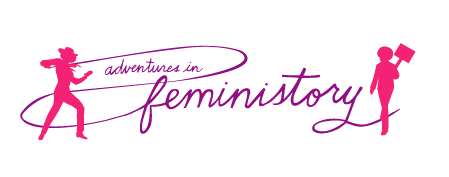 adventures in feministory logo: scripty text reads 'Adventures in Feministory' with silhouettes of a woman on either side. One is holding a protest sign and the other is holding a lasso.