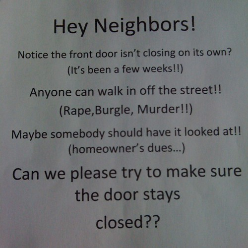 Hey Neighbors! Notice the front door isn't closing on its own? (It's been a few weeks!!) Anyone can walk in off the street! (Rape, Burgle, Murder!) Maybe somebody should have it looked at!! (homeowner's dues...) Can we please try to make sure the door stays closed??