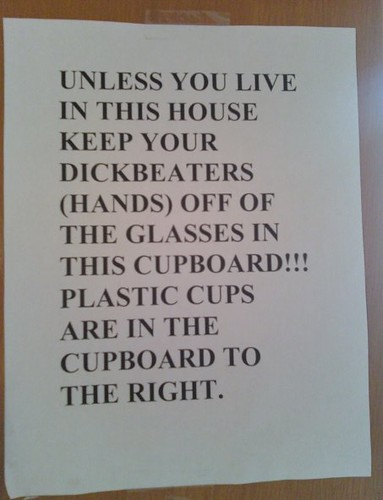 keep your dickbeaters (hands) off the glasses in this cupboard!!!
