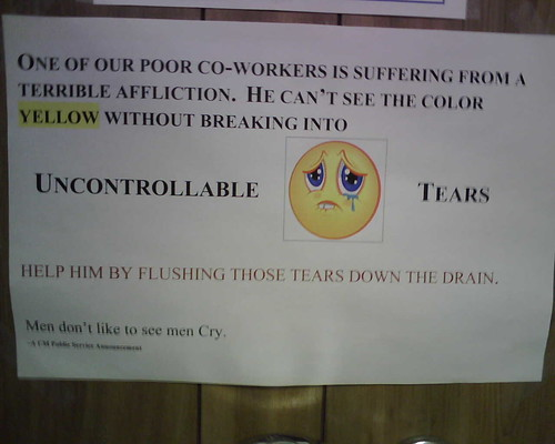 One of our poor co-workers is suffering from a terrible affliction.  He can't see the color yellow bithout breaking into Uncontrollable Tears. Help him by flushing those tears down the drain.  Men don't like to see men Cry, -A CM Public Service Announcement